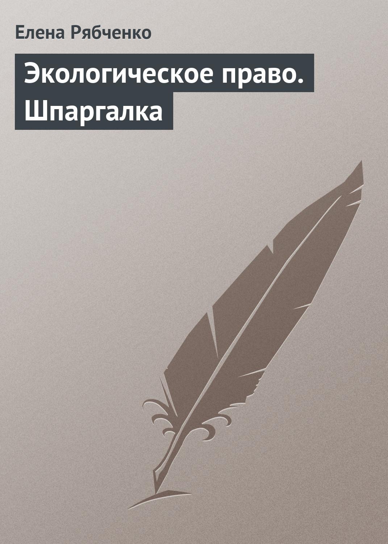 Елена Рябченко Экологическое право. Шпаргалка волков а экологическое право вопросы ответы