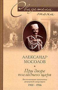 Александр Александрович Мосолов При дворе последнего царя. Воспоминания начальника дворцовой канцелярии. 1900-1916