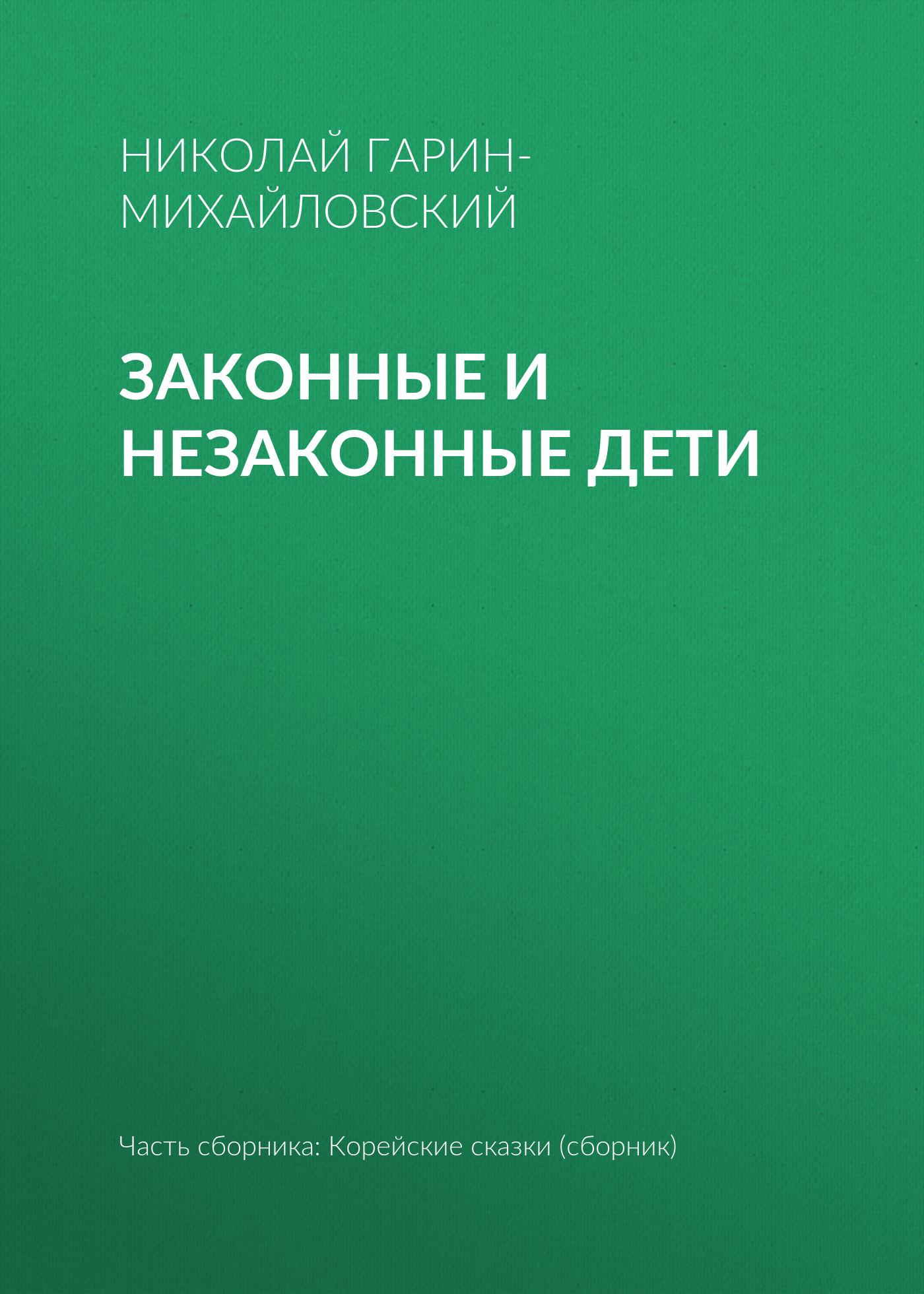 Николай Гарин-Михайловский Законные и незаконные дети николай гарин михайловский как появились мыши и с каких пор перестали убивать стариков