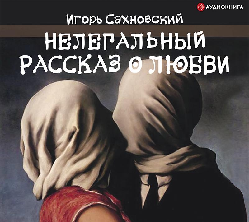 Игорь Сахновский Нелегальный рассказ о любви игорь сахновский он она знак неравенства
