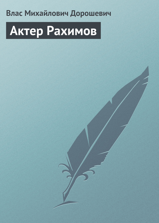 Влас Дорошевич Актер Рахимов влас дорошевич писательница