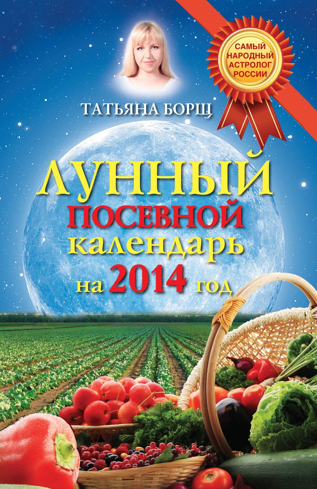 Татьяна Борщ Лунный посевной календарь на 2014 год татьяна борщ лунный календарь для женщин на 2017 год любовь и семья