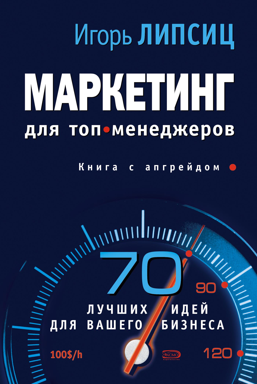 Игорь Липсиц Маркетинг для топ-менеджеров игорь липсиц маркетинг для топ менеджеров 70 лучших идей для вашего бизнеса