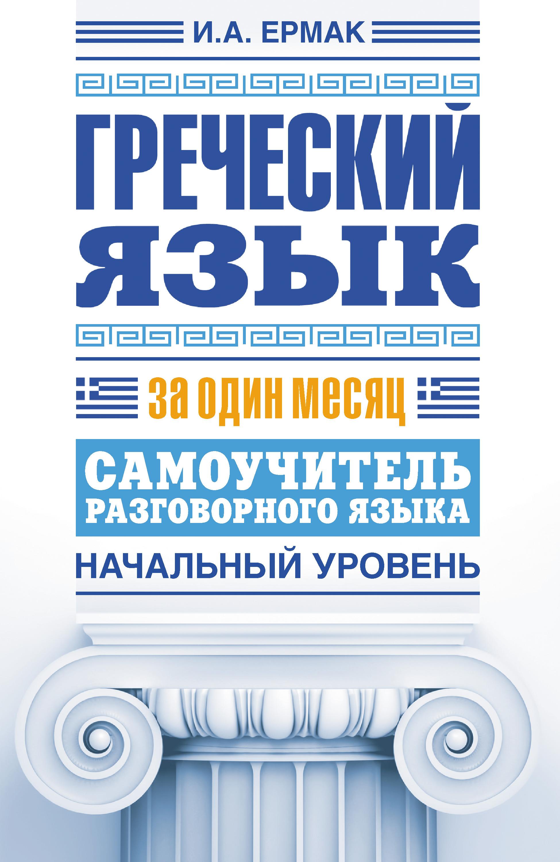 Ирина Ермак Греческий язык за один месяц. Самоучитель разговорного языка. Начальный уровень цена в Москве и Питере