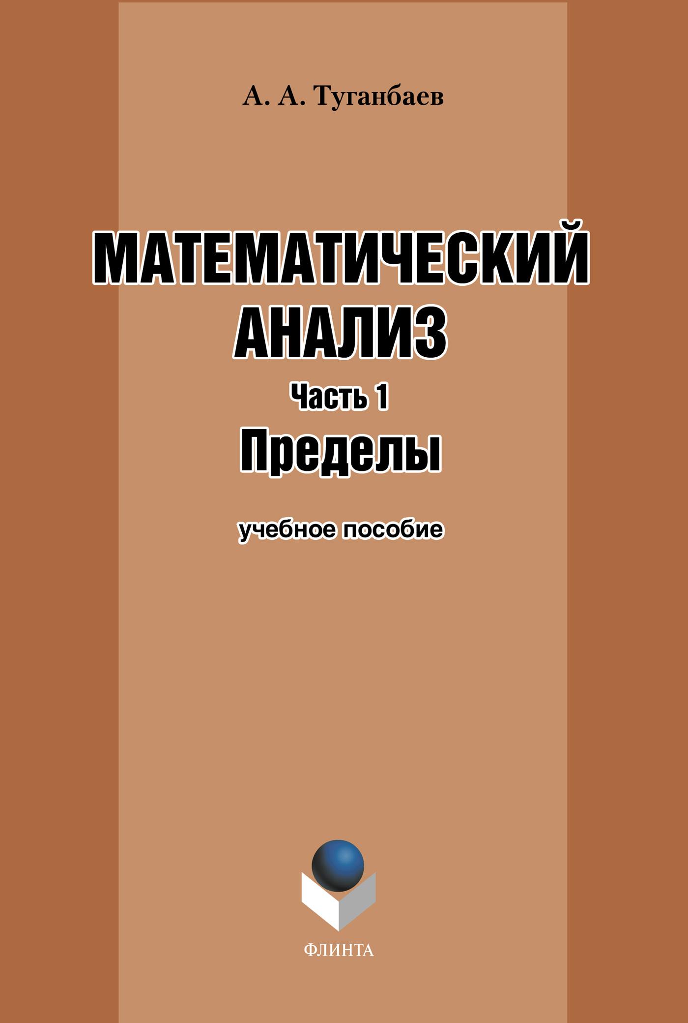 А. А. Туганбаев Математический анализ. Часть 1. Пределы: учебное пособие цена 2017