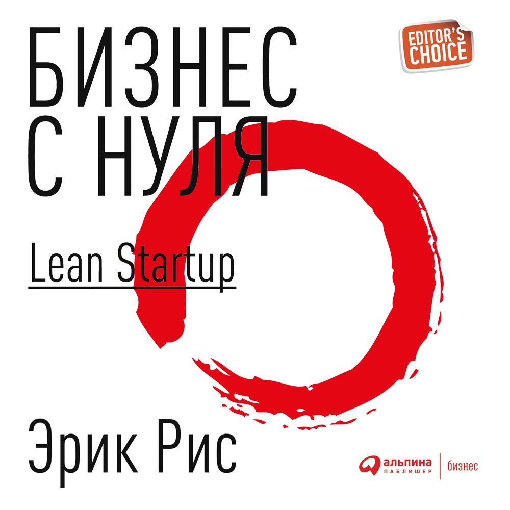 Эрик Рис Бизнес с нуля. Метод Lean Startup для быстрого тестирования идей и выбора бизнес-модели бизнес с нуля метод lean startup для быстрого тестирования идей