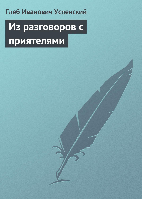 Глеб Иванович Успенский Из разговоров с приятелями глеб иванович успенский власть земли