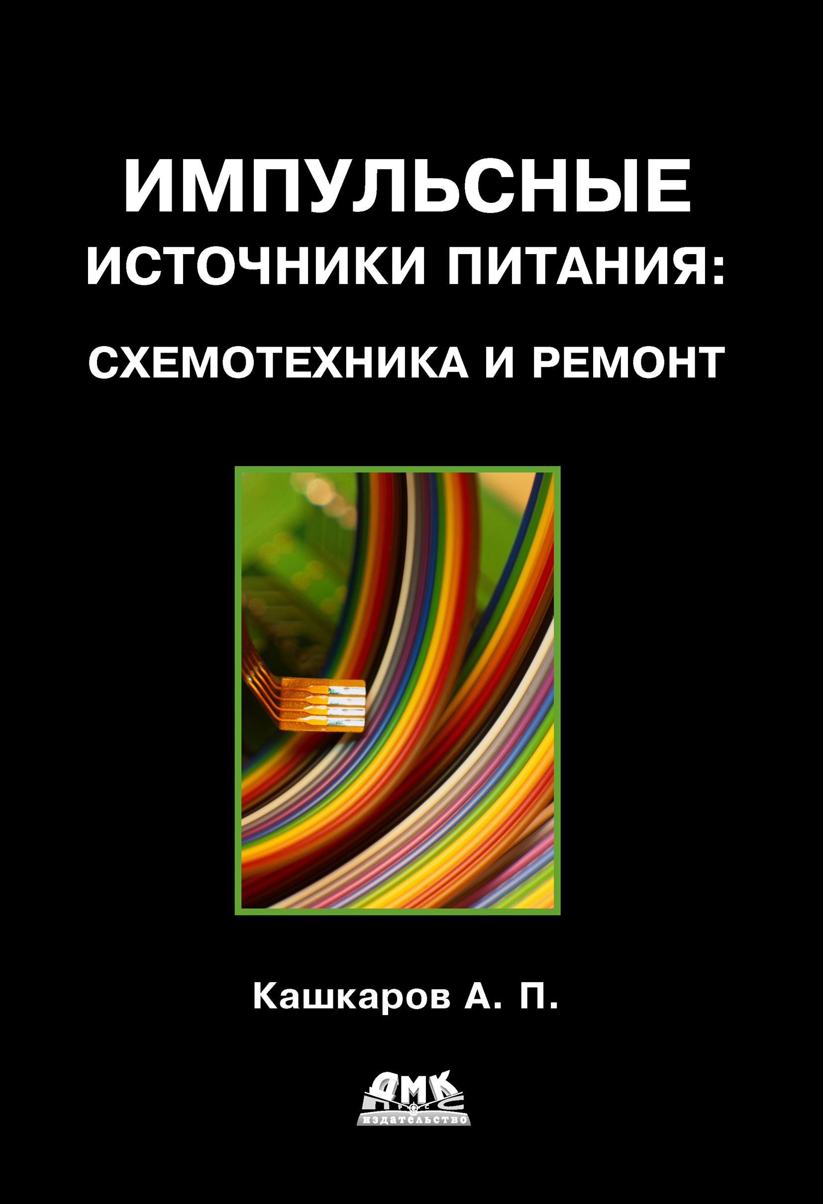 Андрей Кашкаров Импульсные источники питания: схемотехника и ремонт андрей кашкаров устройства импульсного электропитания для альтернативных энергоисточников