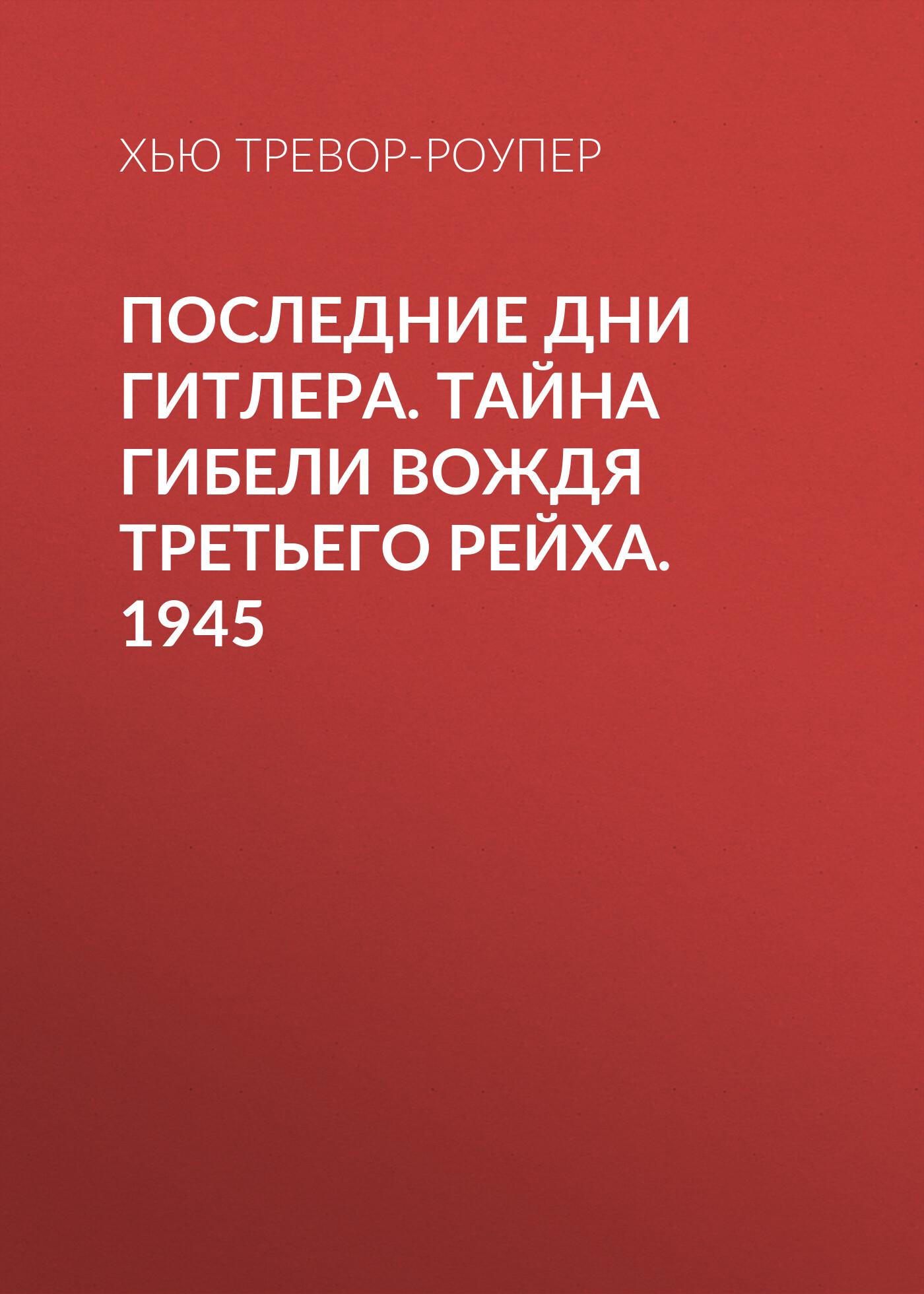 Хью Тревор-Роупер Последние дни Гитлера. Тайна гибели вождя Третьего рейха. 1945 хуцель д ракетный центр третьего рейха записки ближайшего соратника вернера фон брауна 1943 1945