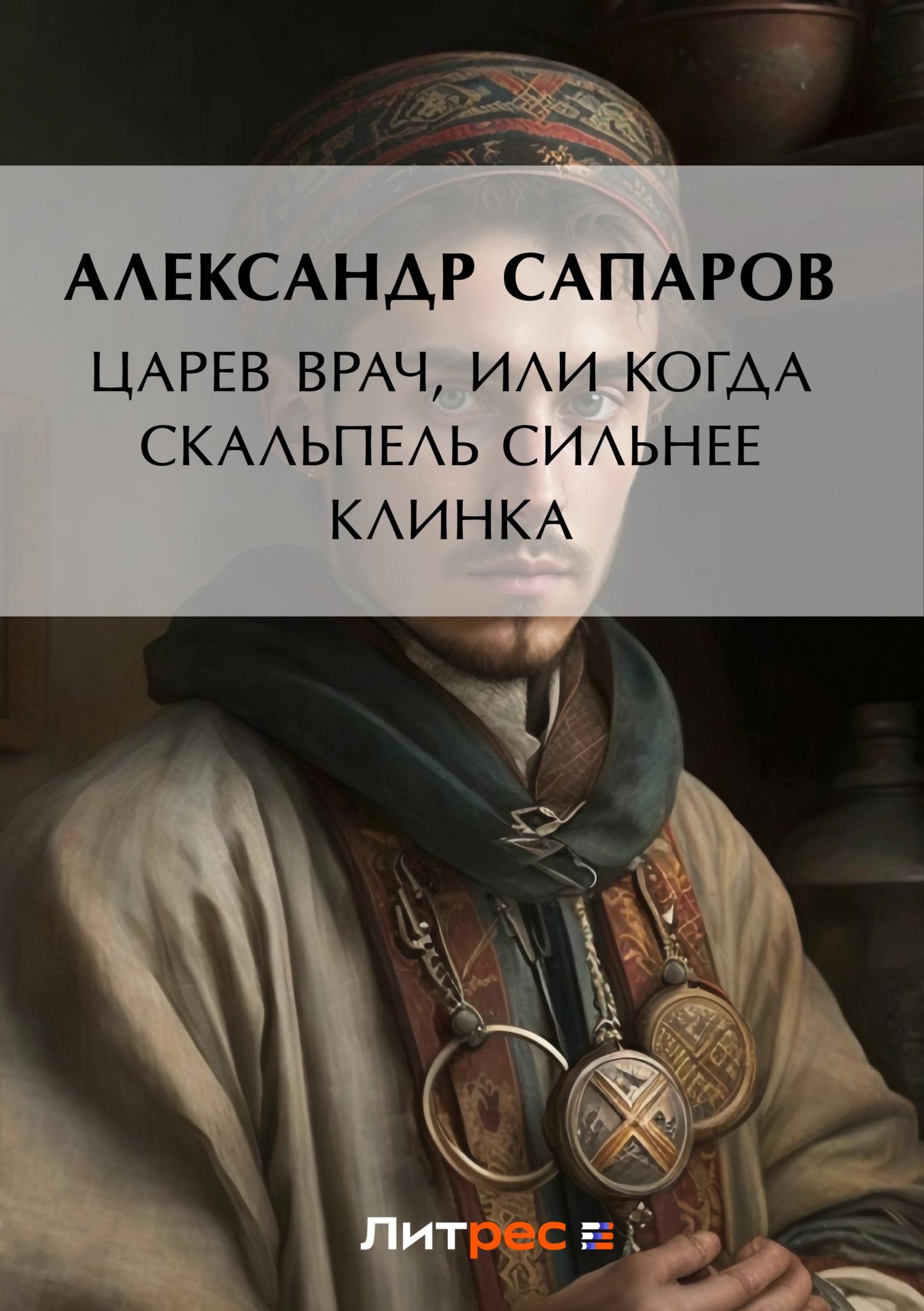 Александр Сапаров Царев врач, или Когда скальпель сильнее клинка лапутин пластический хирург