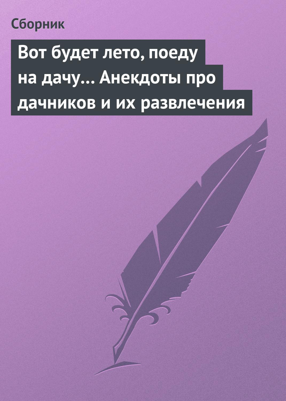 vot budet leto poedu na dachu anekdoty pro dachnikov i ikh razvlecheniya