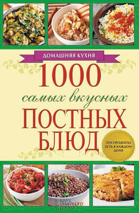 Отсутствует 1000 самых вкусных постных блюд а гагарина 1000 блюд от салатов до десертов для праздников и на каждый день