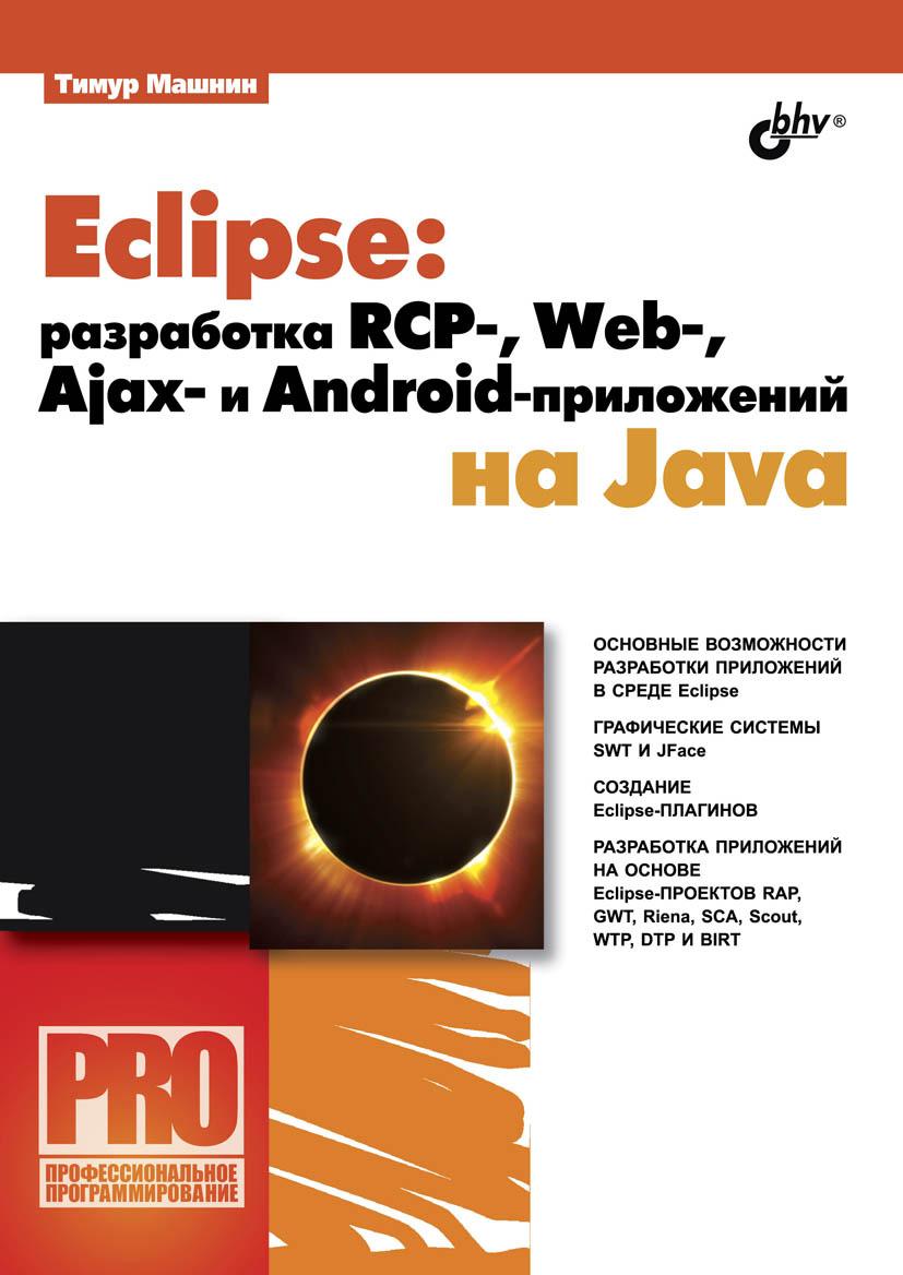 Тимур Машнин Eclipse: разработка RCP-, Web-, Ajax– и Android-приложений на Java тимур машнин eclipse разработка rcp web ajax– и android приложений на java