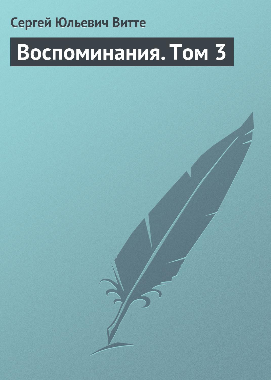 Сергей Витте Воспоминания. Том 3 сергей юльевич витте воспоминания в 3 ч часть 3 17 октября 1905 – 1911 годы