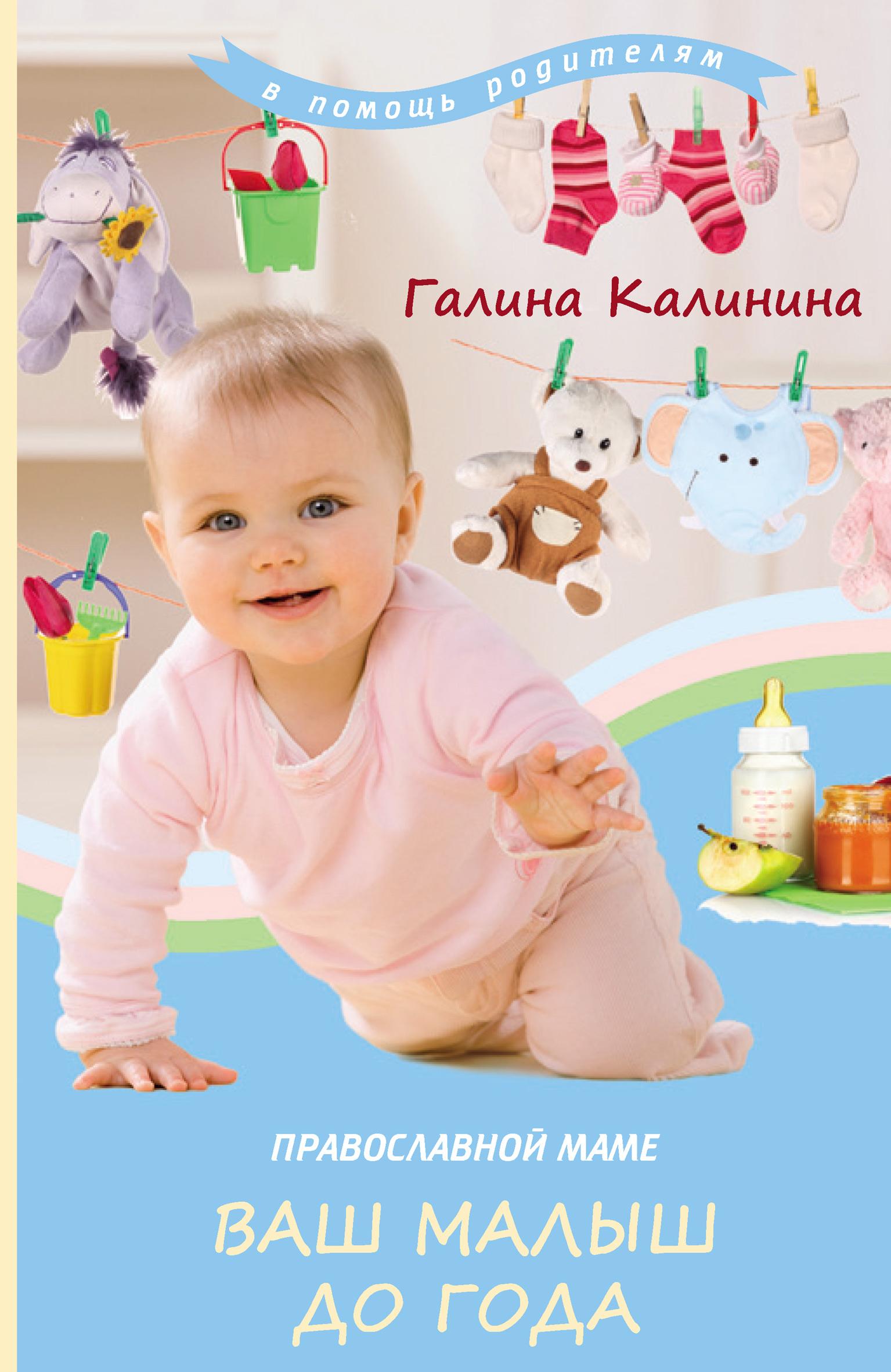Галина Калинина Православной маме. Ваш малыш до года