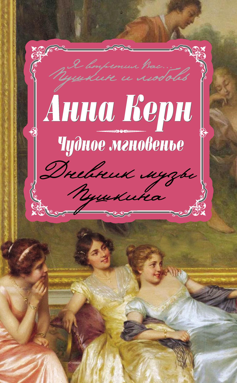 Анна Керн Чудное мгновенье. Дневник музы Пушкина балета чудные мгновенья
