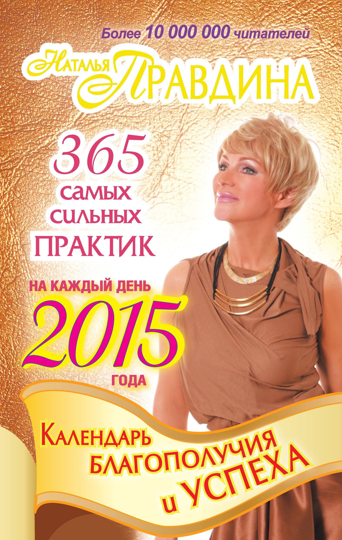 Наталия Правдина Календарь благополучия и успеха на каждый день 2015 года. 365 самых сильных практик наталия правдина календарь любви и счастья 365 самых сильных практик на каждый день 2015 года