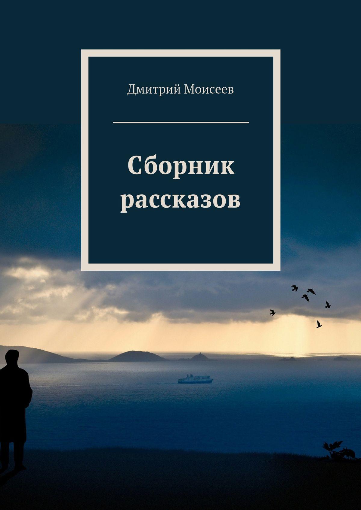 Дмитрий Моисеев Сборник рассказов дмитрий моисеев сборник рассказов