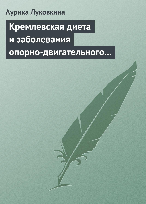 Аурика Луковкина Кремлевская диета и заболевания опорно-двигательного аппарата аурика луковкина кремлевская диета для женщин