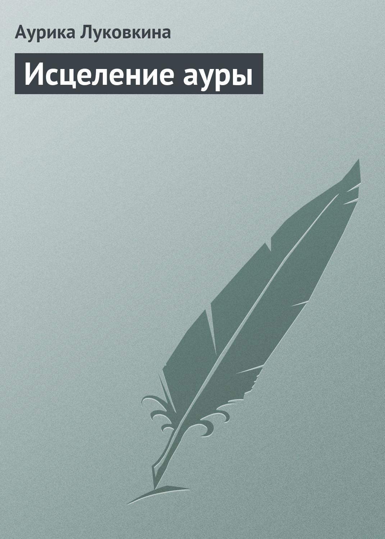 Аурика Луковкина Исцеление ауры