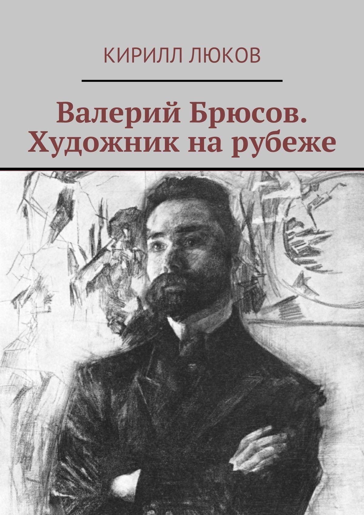 Кирилл Люков Валерий Брюсов. Художник нарубеже цена