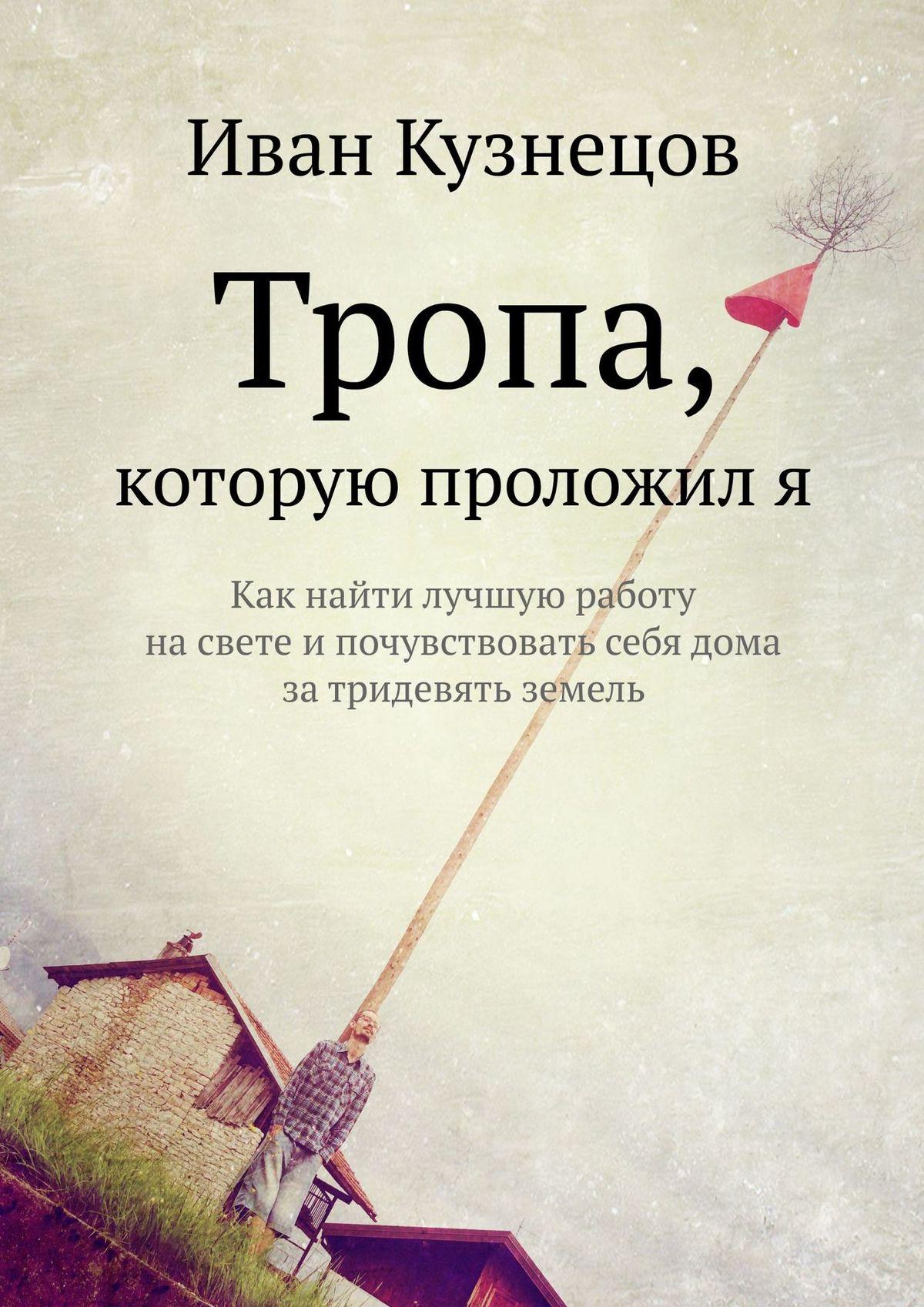 Иван Кузнецов Тропа, которую проложиля. Как найти лучшую работу насвете ипочувствовать себя дома затридевять земель
