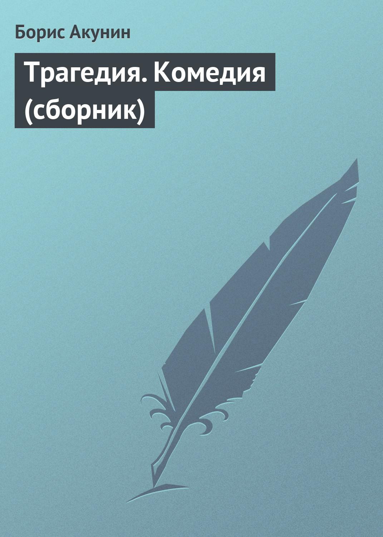 Борис Акунин Трагедия. Комедия (сборник) акунин б комедия трагедия пьеса