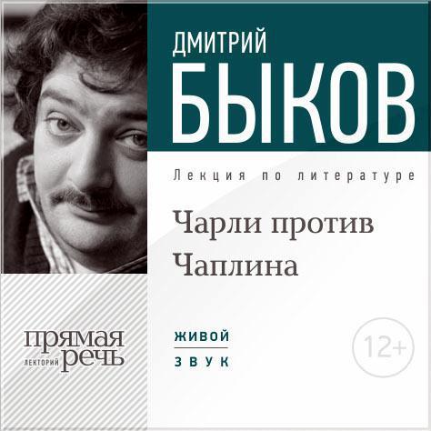 Дмитрий Быков Лекция «Чарли против Чаплина» чаплина в чаплина рассказы