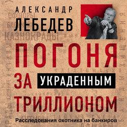Лебедев Александр Евгеньевич Погоня за украденным триллионом. Расследования охотника на банкиров обложка