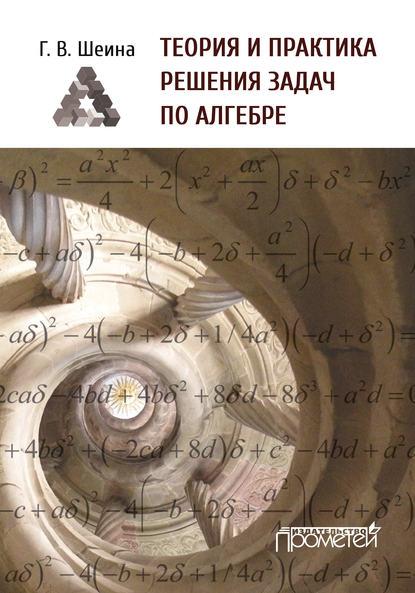Теория и практика решения задач по алгебре. Часть 1 Г. В. Шеина