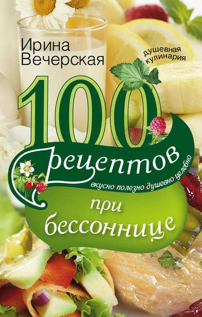 Ирина Вечерская : 100 рецептов при бессоннице. Вкусно, полезно, душевно, целебно