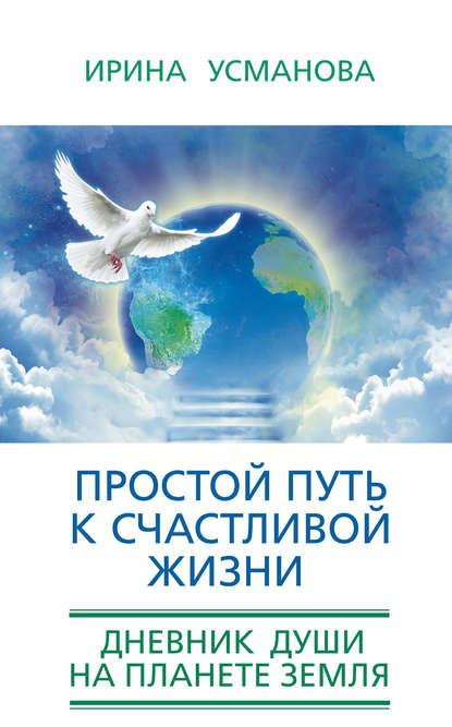И. А. Усманова Простой путь к счастливой жизни. Дневник Души на планете Земля усманова и простой путь к счастливой жизни дневник души на планете земля