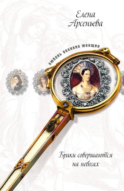 Елена Арсеньева — Невеста двух императоров (Дагмар-Мария Федоровна, Николай Александрович и Александр III)