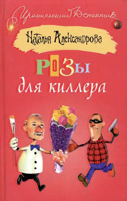 Наталья Александрова Розы для киллера наталья александрова капкан для маньяка