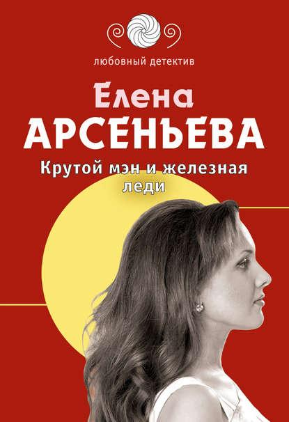 Елена Арсеньева — Крутой мэн и железная леди
