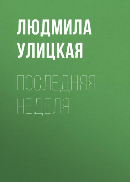 Людмила Улицкая Последняя неделя