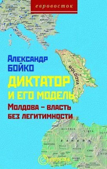 Александр Бойко — Диктатор и его модель. Молдова – власть без легитимности
