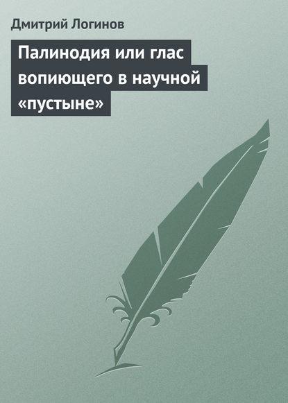 Дмитрий Логинов Палинодия или глас вопиющего в научной «пустыне» недорого