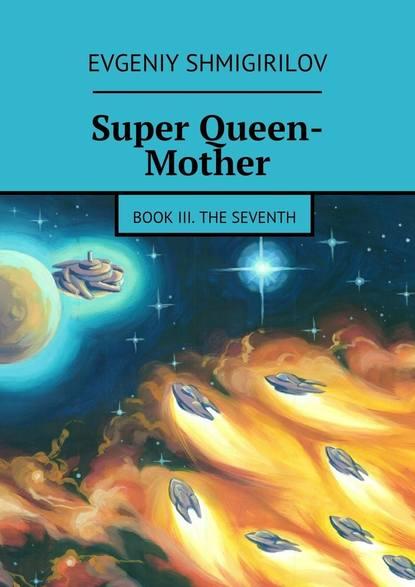 Evgeniy Shmigirilov Super Queen-Mother. Book III. The Seventh the smiths the smiths the queen is dead