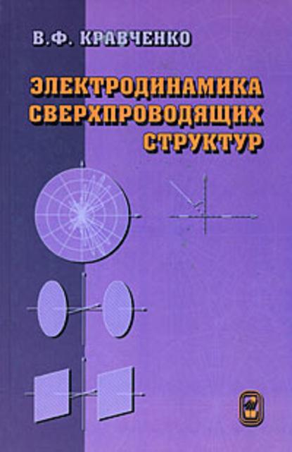 В. Ф. Кравченко Электродинамика сверхпроводящих структур. Теория, алгоритмы и методы вычислений а а барыбин электродинамика волноведущих структур теория возбуждения и связи волн