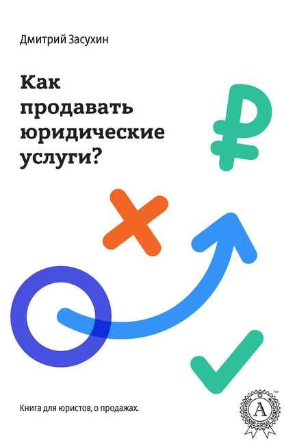 Фото - Дмитрий Засухин Юридический маркетинг. Как продавать юридические услуги? услуги