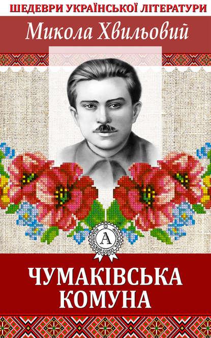 Микола Хвильовий Чумаківська комуна хвильовий микола оповідання й новели 1921 1923