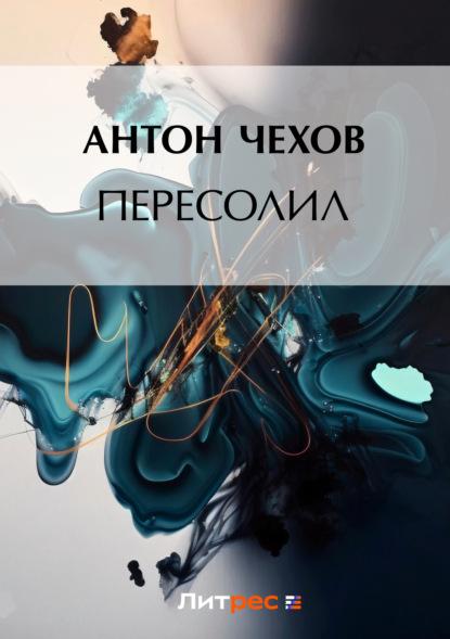 Антон Чехов. Пересолил