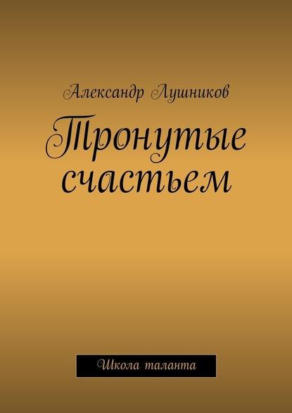 Александр Лушников Тронутые счастьем александр лушников тронутые счастьем