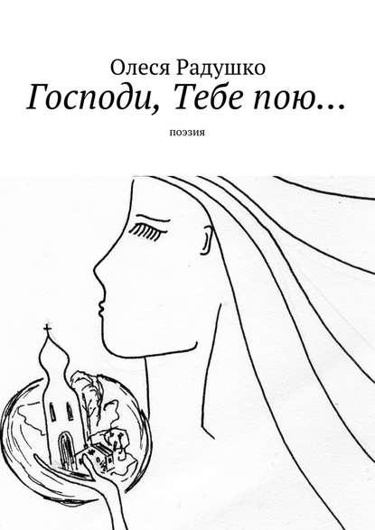 Олеся Радушко Господи, Тебепою… олеся радушко путь ксебе стихотворения