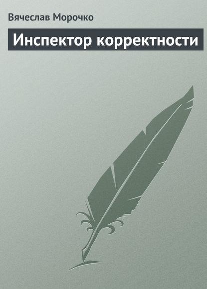 Вячеслав Морочко Инспектор корректности