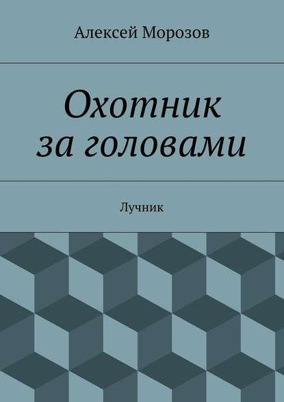 Алексей Морозов Охотник заголовами. Лучник