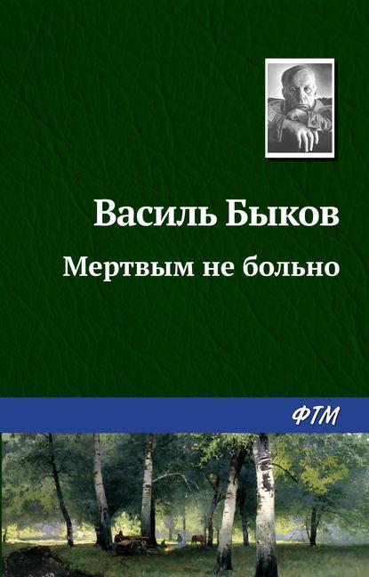 Василь Быков. Мертвым не больно