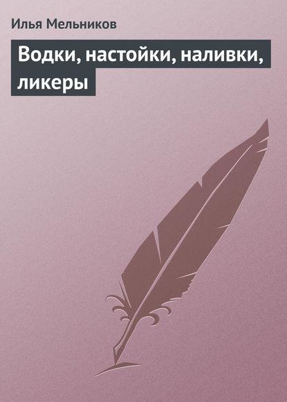 Илья Мельников Водки, настойки, наливки, ликеры илья мельников сладкие блюда