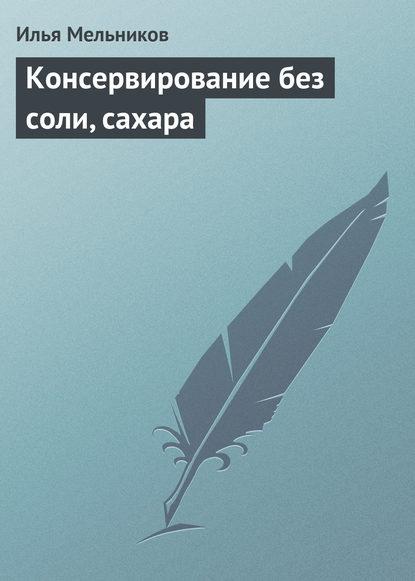 Илья Мельников Консервирование без соли, сахара илья мельников сладкие блюда